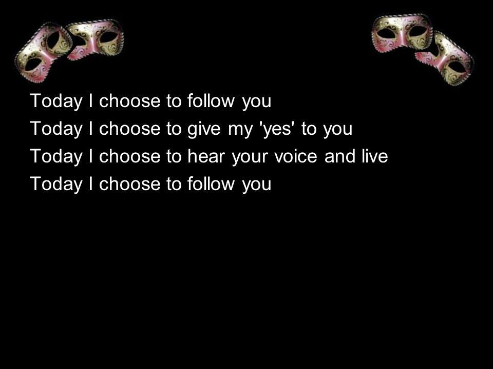 Today I choose to follow you Today I choose to give my 'yes' to you Today I choose to hear your voice and live Today I choose to follow you