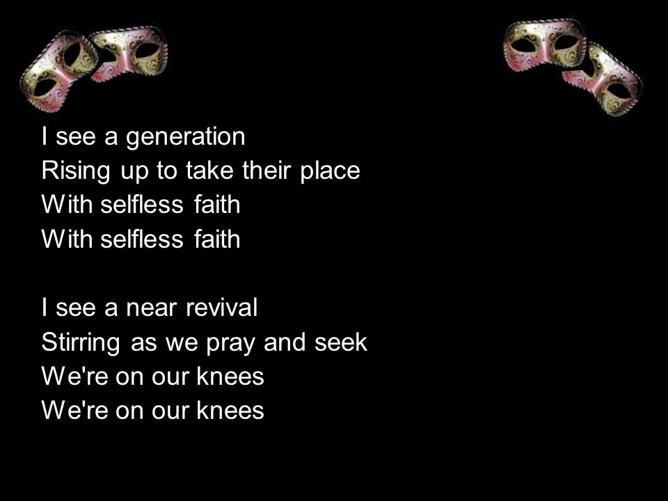 I see a generation Rising up to take their place With selfless faith I see a near revival Stirring as we pray and seek We re on our knees