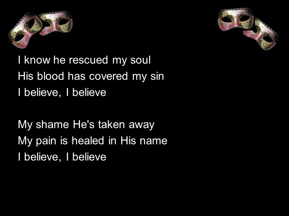 I know he rescued my soul His blood has covered my sin I believe, I believe My shame He s taken away My pain is healed in His name I believe, I believe