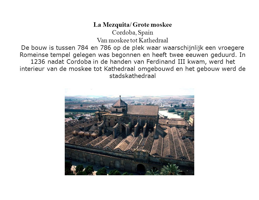La Mezquita/ Grote moskee Cordoba, Spain Van moskee tot Kathedraal De bouw is tussen 784 en 786 op de plek waar waarschijnlijk een vroegere Romeinse t