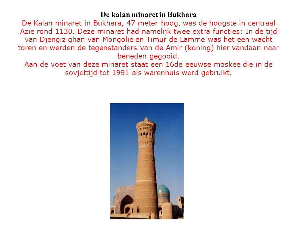 De kalan minaret in Bukhara De Kalan minaret in Bukhara, 47 meter hoog, was de hoogste in centraal Azie rond 1130. Deze minaret had namelijk twee extr