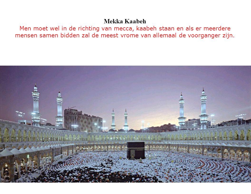 Mekka Kaabeh Men moet wel in de richting van mecca, kaabeh staan en als er meerdere mensen samen bidden zal de meest vrome van allemaal de voorganger zijn.