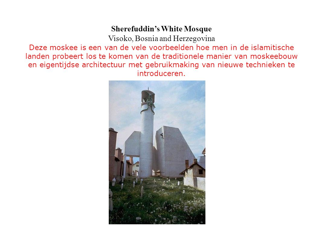 Sherefuddin's White Mosque Visoko, Bosnia and Herzegovina Deze moskee is een van de vele voorbeelden hoe men in de islamitische landen probeert los te komen van de traditionele manier van moskeebouw en eigentijdse architectuur met gebruikmaking van nieuwe technieken te introduceren.