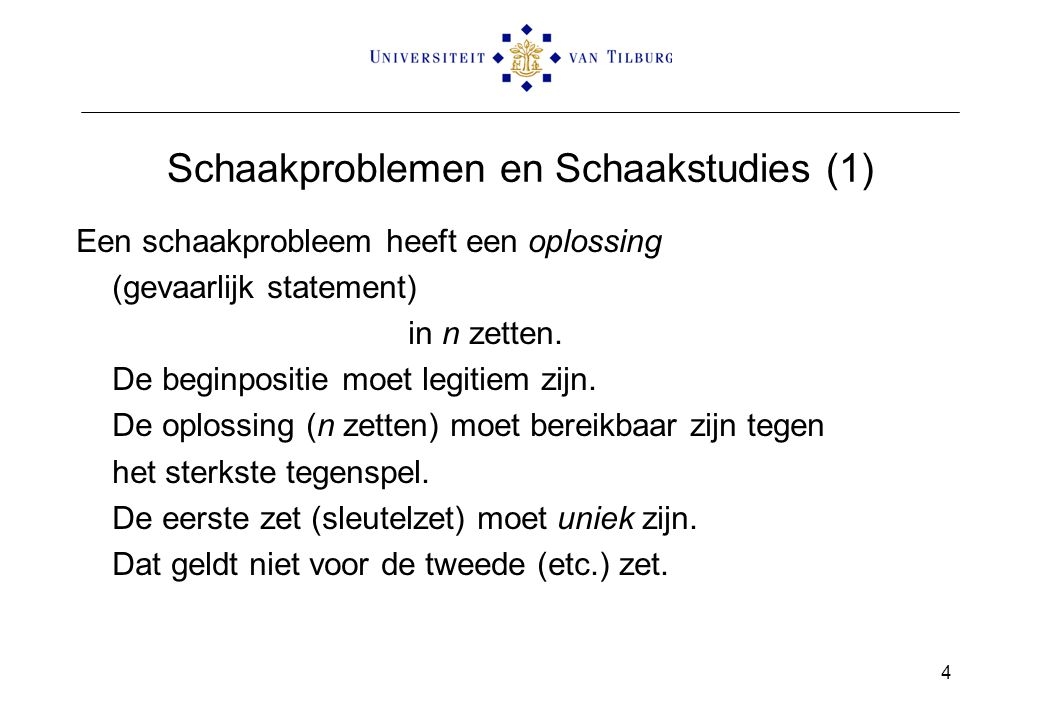 Schaakproblemen en Schaakstudies (1) Een schaakprobleem heeft een oplossing (gevaarlijk statement) in n zetten. De beginpositie moet legitiem zijn. De
