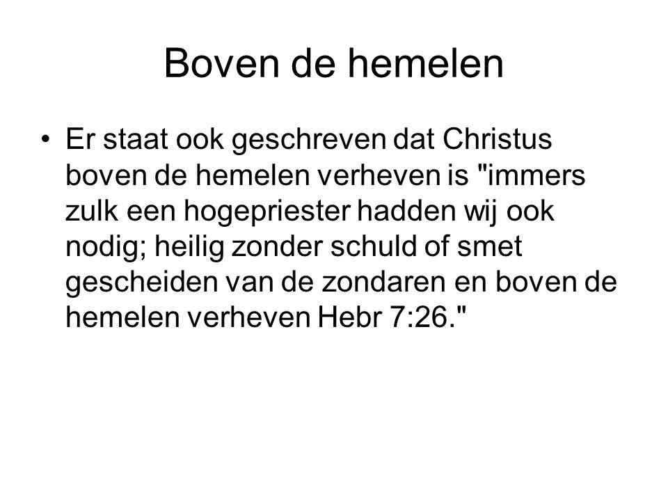 Boven de hemelen Er staat ook geschreven dat Christus boven de hemelen verheven is
