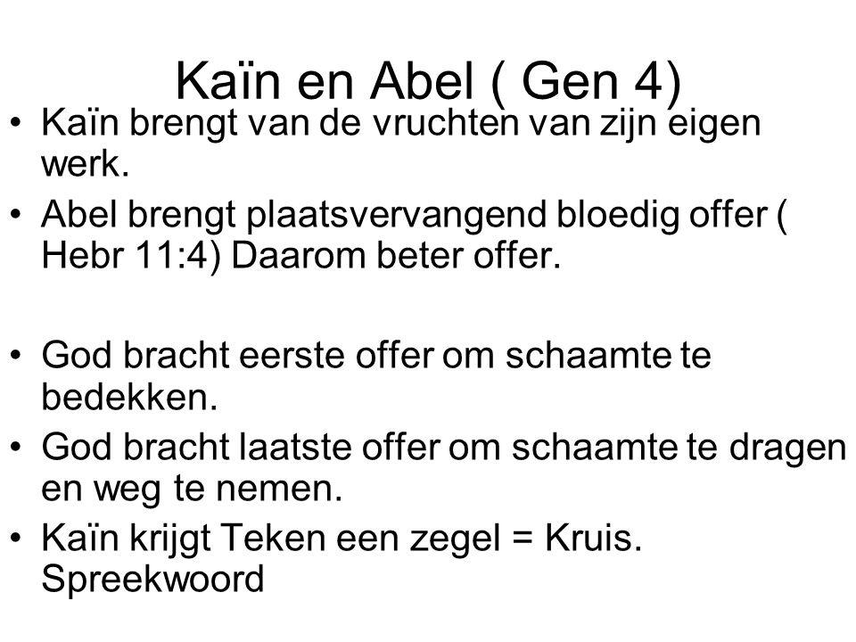 Kaïn en Abel ( Gen 4) Kaïn brengt van de vruchten van zijn eigen werk. Abel brengt plaatsvervangend bloedig offer ( Hebr 11:4) Daarom beter offer. God