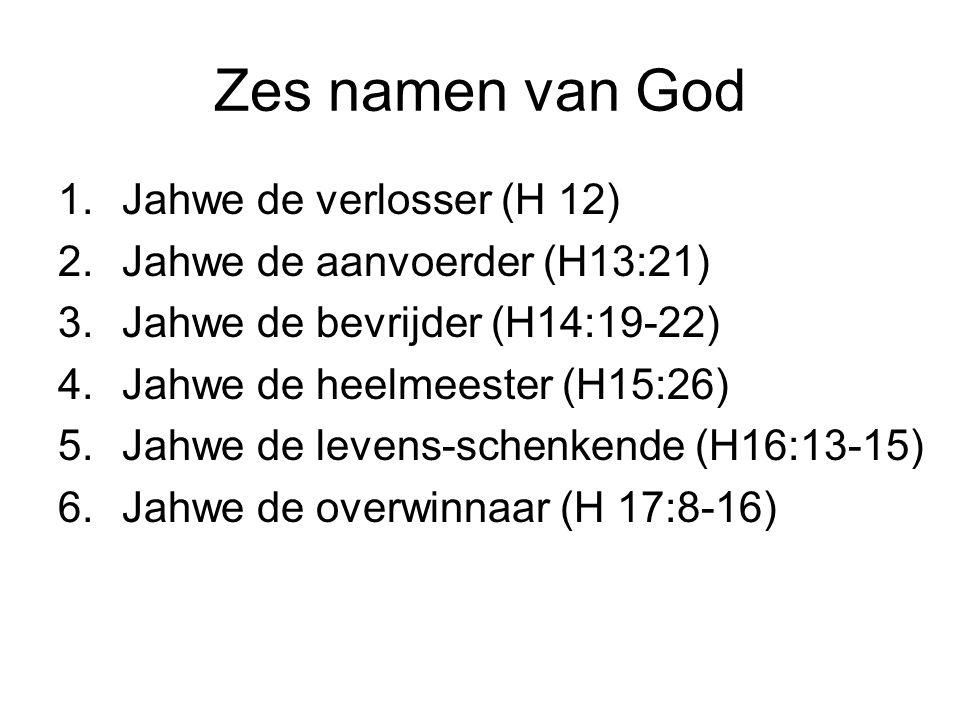 Zes namen van God 1.Jahwe de verlosser (H 12) 2.Jahwe de aanvoerder (H13:21) 3.Jahwe de bevrijder (H14:19-22) 4.Jahwe de heelmeester (H15:26) 5.Jahwe