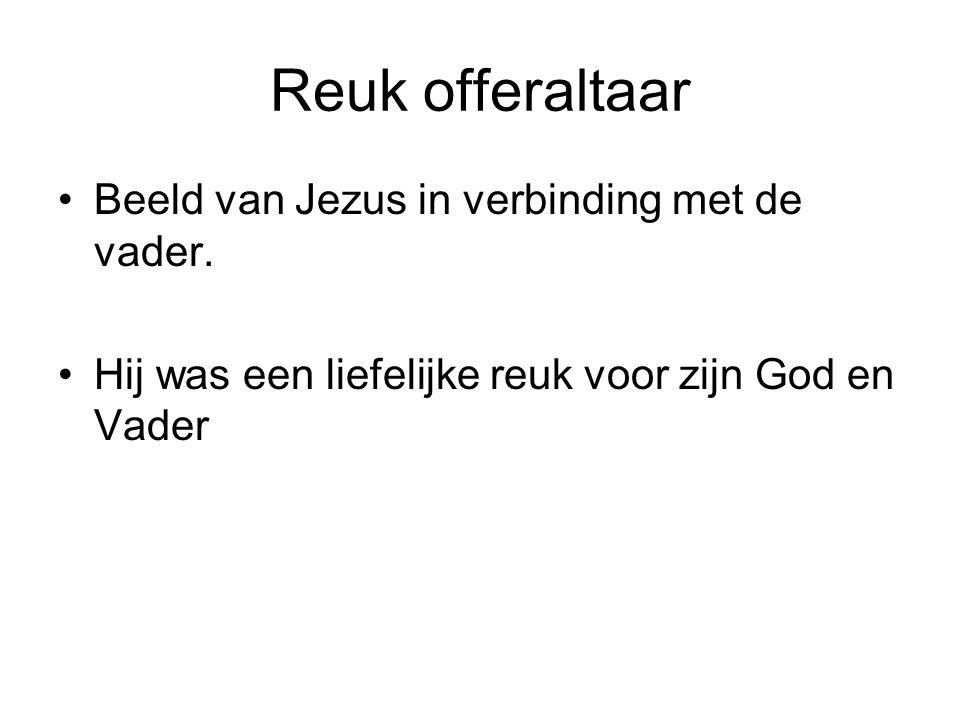 Reuk offeraltaar Beeld van Jezus in verbinding met de vader. Hij was een liefelijke reuk voor zijn God en Vader