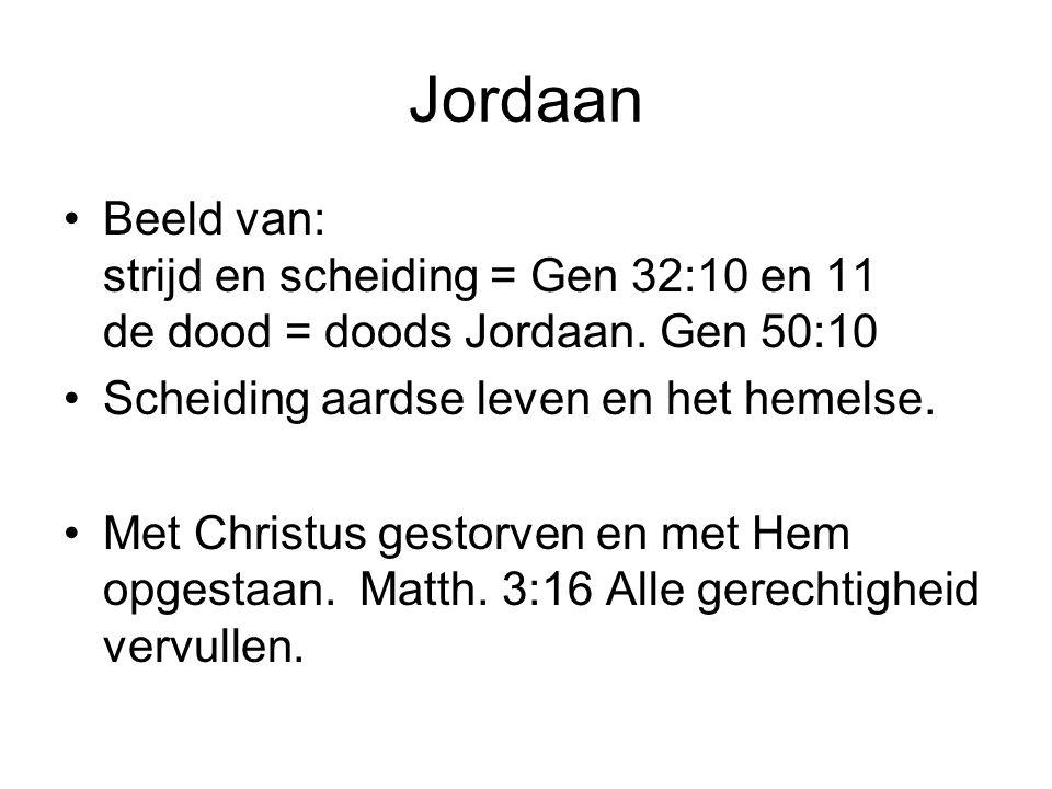 Jordaan Beeld van: strijd en scheiding = Gen 32:10 en 11 de dood = doods Jordaan. Gen 50:10 Scheiding aardse leven en het hemelse. Met Christus gestor