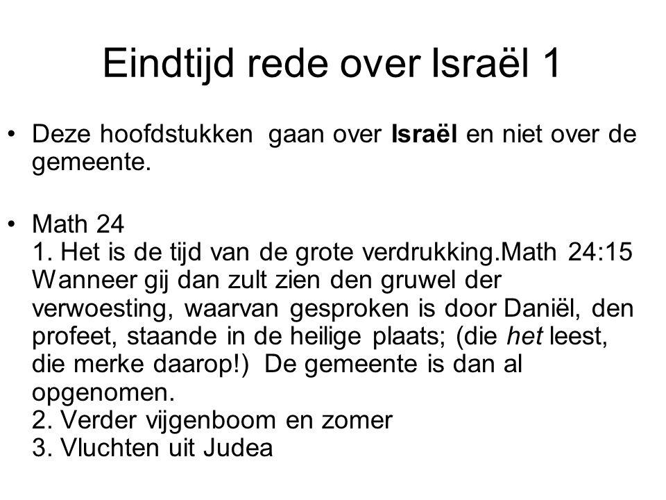 Eindtijd rede over Israël 1 Deze hoofdstukken gaan over Israël en niet over de gemeente. Math 24 1. Het is de tijd van de grote verdrukking.Math 24:15