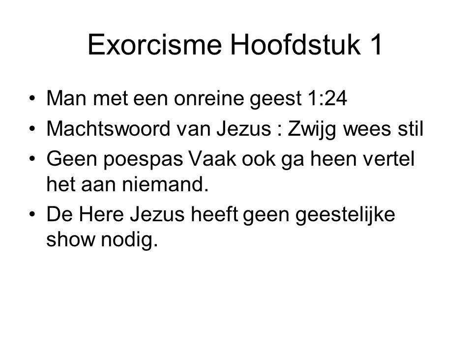 Exorcisme Hoofdstuk 1 Man met een onreine geest 1:24 Machtswoord van Jezus : Zwijg wees stil Geen poespas Vaak ook ga heen vertel het aan niemand. De