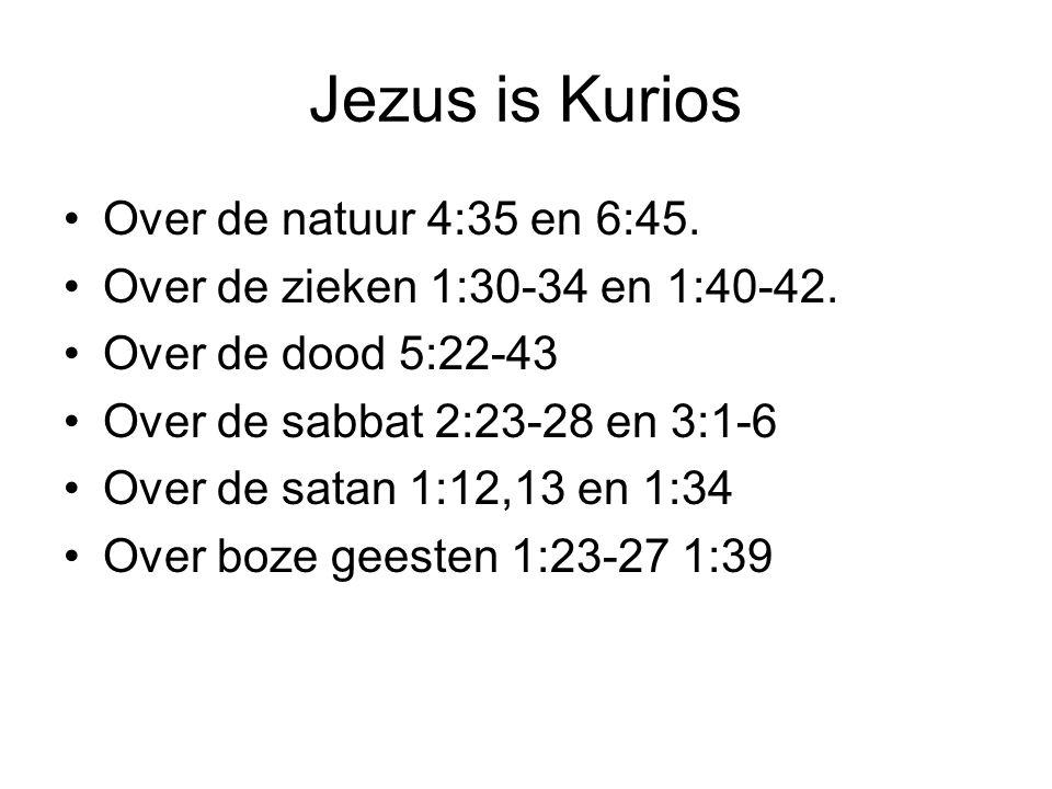 Jezus is Kurios Over de natuur 4:35 en 6:45. Over de zieken 1:30-34 en 1:40-42. Over de dood 5:22-43 Over de sabbat 2:23-28 en 3:1-6 Over de satan 1:1