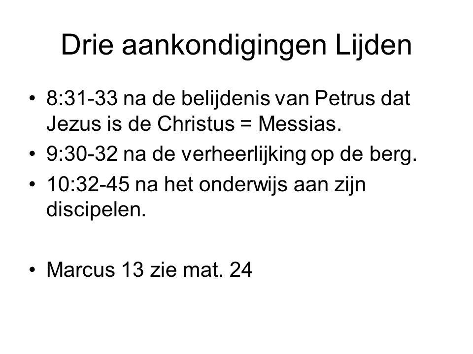 Drie aankondigingen Lijden 8:31-33 na de belijdenis van Petrus dat Jezus is de Christus = Messias. 9:30-32 na de verheerlijking op de berg. 10:32-45 n