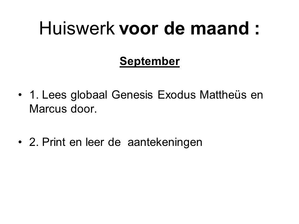 Huiswerk voor de maand : September 1. Lees globaal Genesis Exodus Mattheüs en Marcus door. 2. Print en leer de aantekeningen