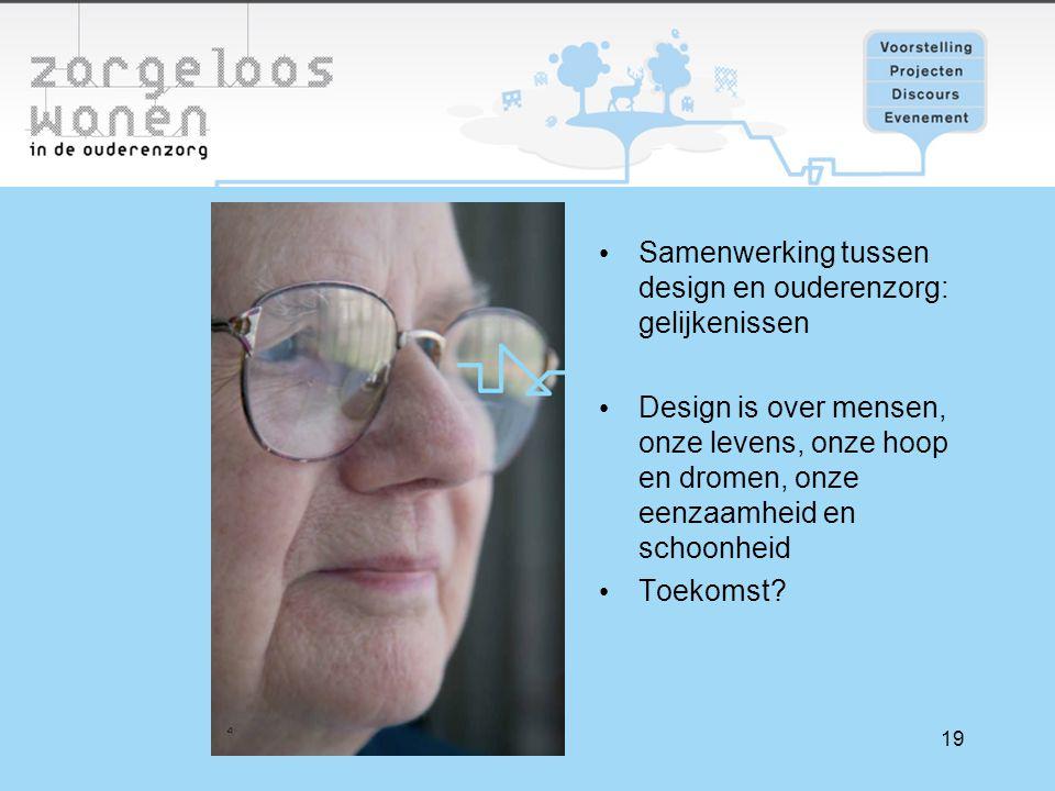 19 Samenwerking tussen design en ouderenzorg: gelijkenissen Design is over mensen, onze levens, onze hoop en dromen, onze eenzaamheid en schoonheid Toekomst