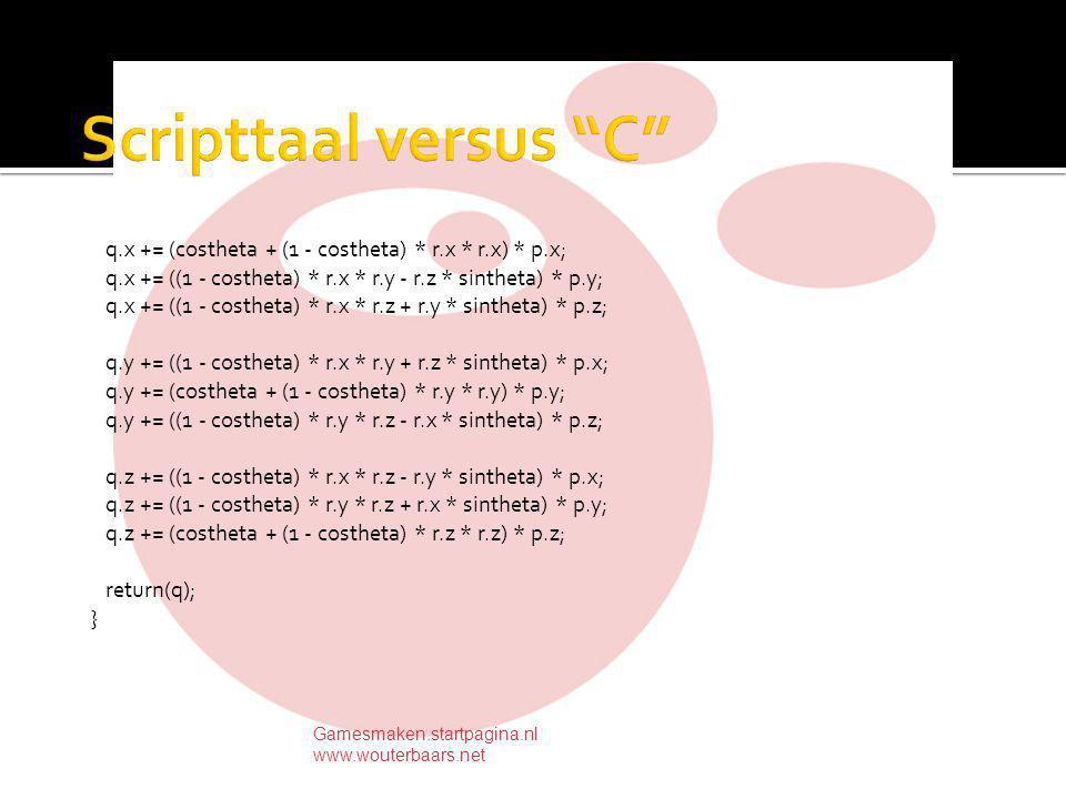 q.x += (costheta + (1 - costheta) * r.x * r.x) * p.x; q.x += ((1 - costheta) * r.x * r.y - r.z * sintheta) * p.y; q.x += ((1 - costheta) * r.x * r.z + r.y * sintheta) * p.z; q.y += ((1 - costheta) * r.x * r.y + r.z * sintheta) * p.x; q.y += (costheta + (1 - costheta) * r.y * r.y) * p.y; q.y += ((1 - costheta) * r.y * r.z - r.x * sintheta) * p.z; q.z += ((1 - costheta) * r.x * r.z - r.y * sintheta) * p.x; q.z += ((1 - costheta) * r.y * r.z + r.x * sintheta) * p.y; q.z += (costheta + (1 - costheta) * r.z * r.z) * p.z; return(q); } Gamesmaken.startpagina.nl www.wouterbaars.net