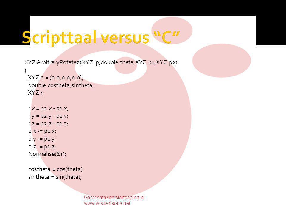 XYZ ArbitraryRotate2(XYZ p,double theta,XYZ p1,XYZ p2) { XYZ q = {0.0,0.0,0.0}; double costheta,sintheta; XYZ r; r.x = p2.x - p1.x; r.y = p2.y - p1.y; r.z = p2.z - p1.z; p.x -= p1.x; p.y -= p1.y; p.z -= p1.z; Normalise(&r); costheta = cos(theta); sintheta = sin(theta); Gamesmaken.startpagina.nl www.wouterbaars.net