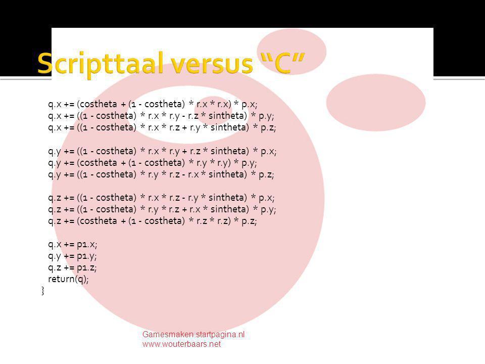 q.x += (costheta + (1 - costheta) * r.x * r.x) * p.x; q.x += ((1 - costheta) * r.x * r.y - r.z * sintheta) * p.y; q.x += ((1 - costheta) * r.x * r.z + r.y * sintheta) * p.z; q.y += ((1 - costheta) * r.x * r.y + r.z * sintheta) * p.x; q.y += (costheta + (1 - costheta) * r.y * r.y) * p.y; q.y += ((1 - costheta) * r.y * r.z - r.x * sintheta) * p.z; q.z += ((1 - costheta) * r.x * r.z - r.y * sintheta) * p.x; q.z += ((1 - costheta) * r.y * r.z + r.x * sintheta) * p.y; q.z += (costheta + (1 - costheta) * r.z * r.z) * p.z; q.x += p1.x; q.y += p1.y; q.z += p1.z; return(q); } Gamesmaken.startpagina.nl www.wouterbaars.net