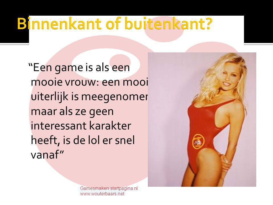 Een game is als een mooie vrouw: een mooi uiterlijk is meegenomen maar als ze geen interessant karakter heeft, is de lol er snel vanaf Gamesmaken.startpagina.nl www.wouterbaars.net