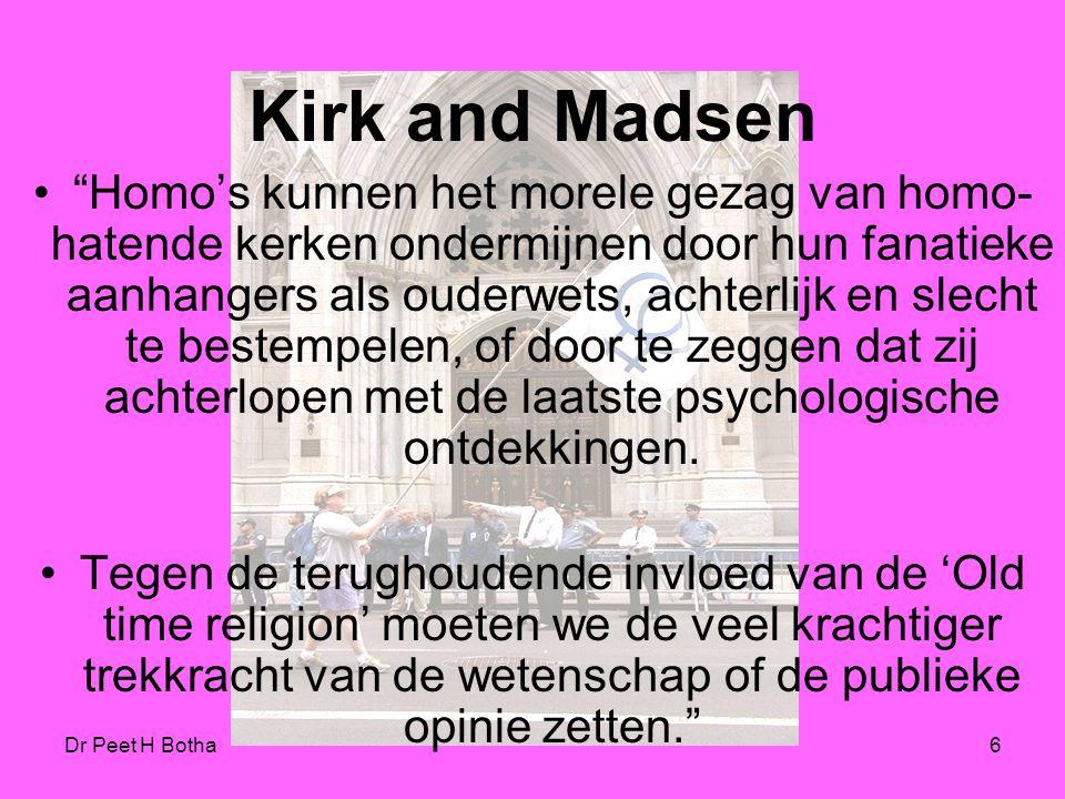 Dr Peet H Botha6 Kirk and Madsen Homo's kunnen het morele gezag van homo- hatende kerken ondermijnen door hun fanatieke aanhangers als ouderwets, achterlijk en slecht te bestempelen, of door te zeggen dat zij achterlopen met de laatste psychologische ontdekkingen.