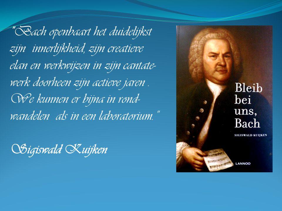 """""""Bach openbaart het duidelijkst zijn innerlijkheid, zijn creatieve elan en werkwijzen in zijn cantate- werk doorheen zijn actieve jaren. We kunnen er"""