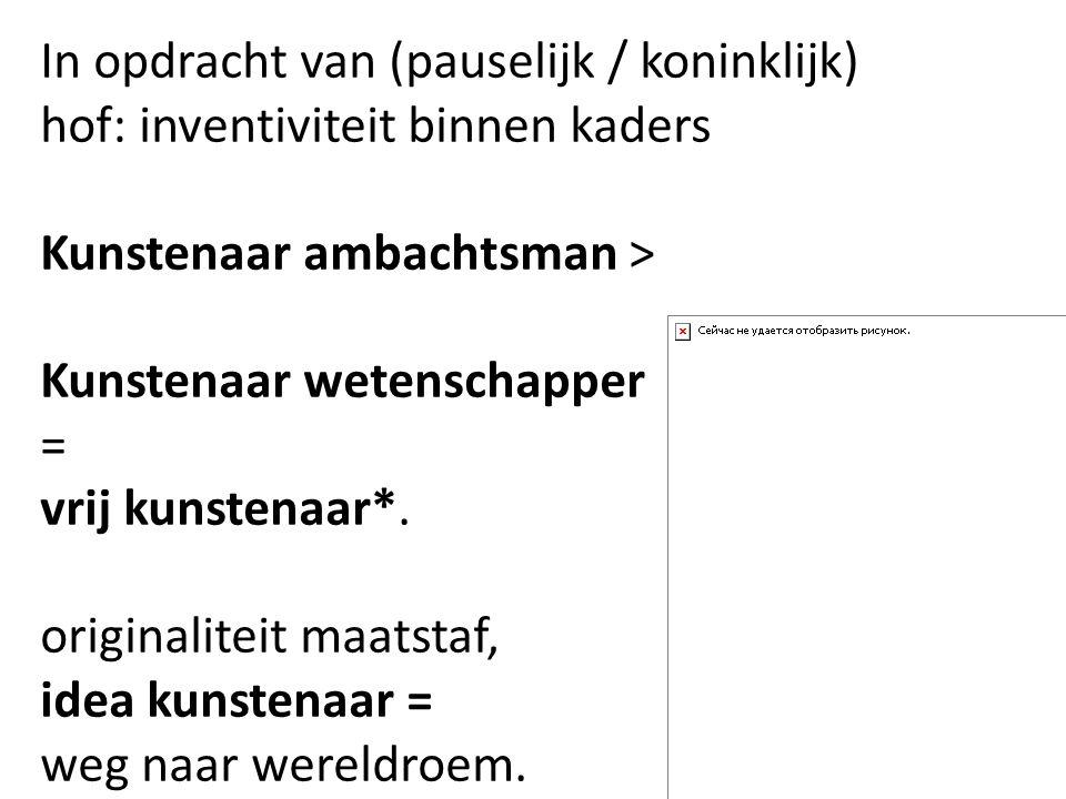 In opdracht van (pauselijk / koninklijk) hof: inventiviteit binnen kaders Kunstenaar ambachtsman > Kunstenaar wetenschapper = vrij kunstenaar*. origin