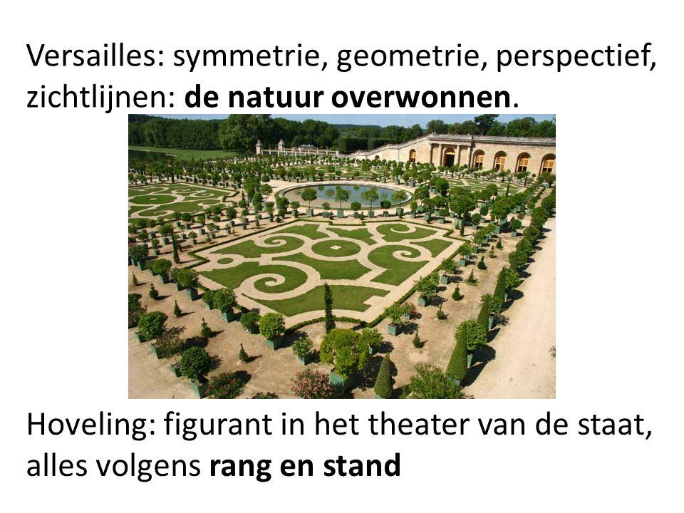 Versailles: symmetrie, geometrie, perspectief, zichtlijnen: de natuur overwonnen. Hoveling: figurant in het theater van de staat, alles volgens rang e