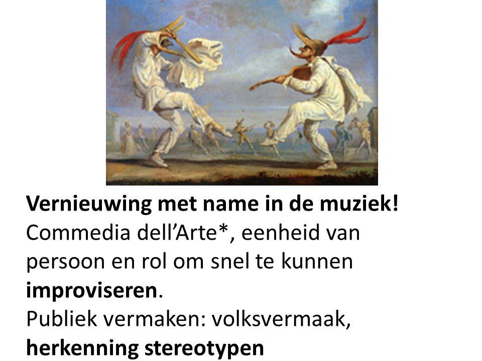 Vernieuwing met name in de muziek! Commedia dell'Arte*, eenheid van persoon en rol om snel te kunnen improviseren. Publiek vermaken: volksvermaak, her