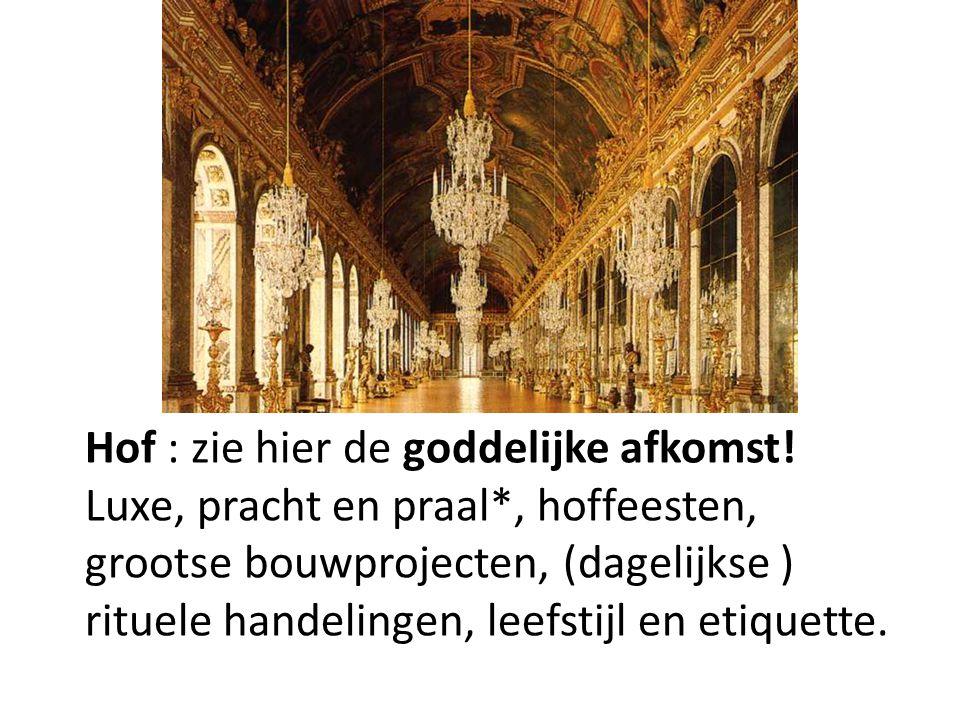 Hof : zie hier de goddelijke afkomst! Luxe, pracht en praal*, hoffeesten, grootse bouwprojecten, (dagelijkse ) rituele handelingen, leefstijl en etiqu