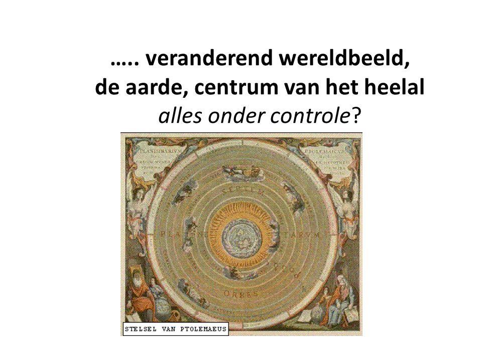 ….. veranderend wereldbeeld, de aarde, centrum van het heelal alles onder controle?
