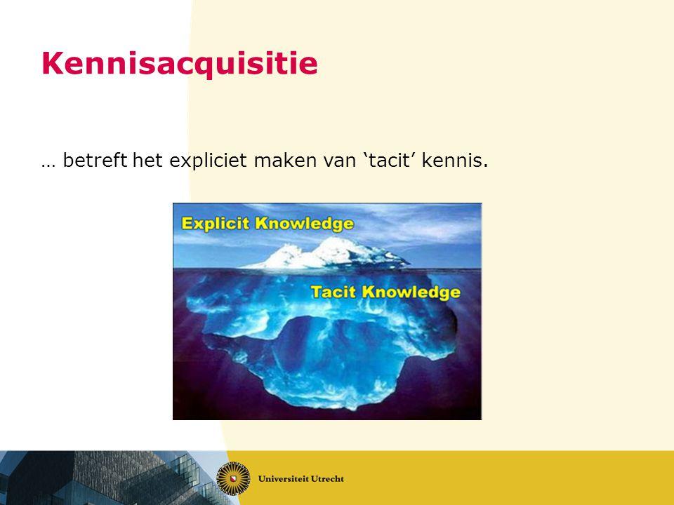 Kennisacquisitie … betreft het expliciet maken van 'tacit' kennis.