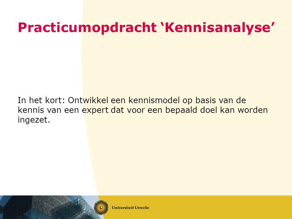 Practicumopdracht 'Kennisanalyse' In het kort: Ontwikkel een kennismodel op basis van de kennis van een expert dat voor een bepaald doel kan worden ingezet.