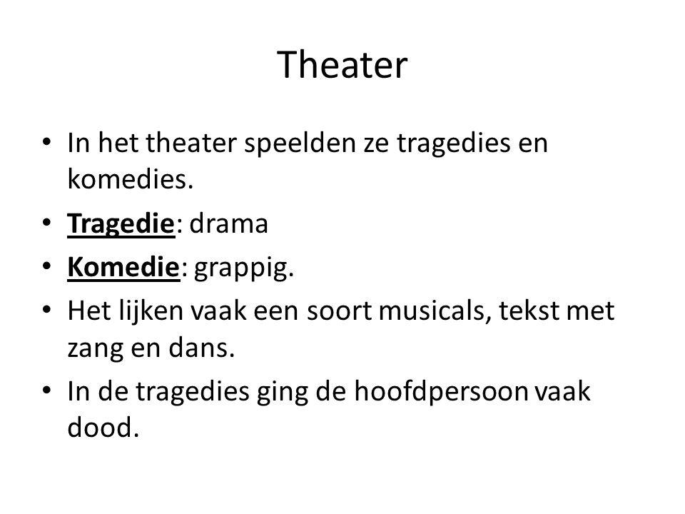 Theater In het theater speelden ze tragedies en komedies. Tragedie: drama Komedie: grappig. Het lijken vaak een soort musicals, tekst met zang en dans