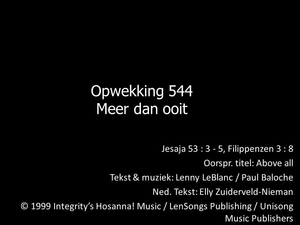 Opwekking 544 Meer dan ooit Jesaja 53 : 3 - 5, Filippenzen 3 : 8 Oorspr. titel: Above all Tekst & muziek: Lenny LeBlanc / Paul Baloche Ned. Tekst: Ell
