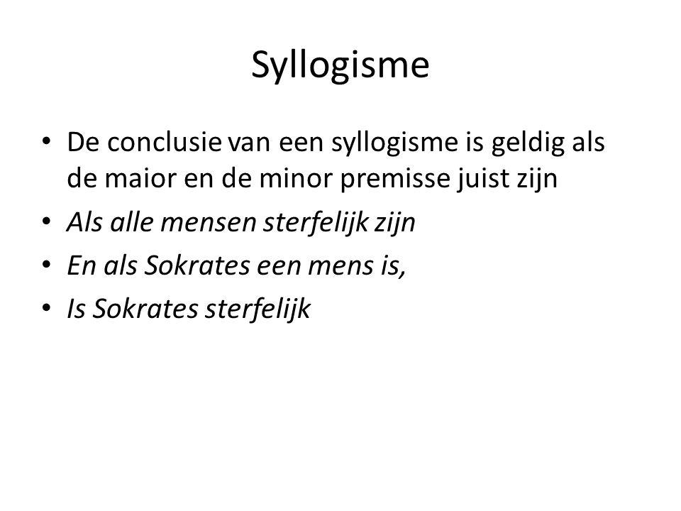 Syllogisme De conclusie van een syllogisme is geldig als de maior en de minor premisse juist zijn Als alle mensen sterfelijk zijn En als Sokrates een mens is, Is Sokrates sterfelijk