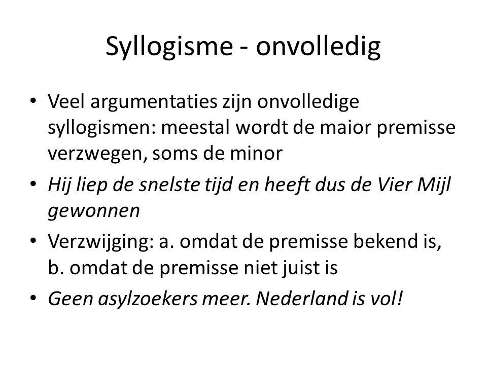 Syllogisme - onvolledig Veel argumentaties zijn onvolledige syllogismen: meestal wordt de maior premisse verzwegen, soms de minor Hij liep de snelste tijd en heeft dus de Vier Mijl gewonnen Verzwijging: a.