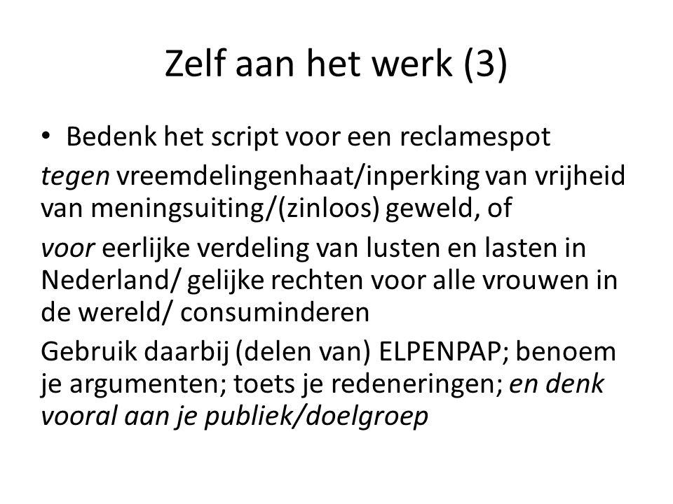 Zelf aan het werk (3) Bedenk het script voor een reclamespot tegen vreemdelingenhaat/inperking van vrijheid van meningsuiting/(zinloos) geweld, of voor eerlijke verdeling van lusten en lasten in Nederland/ gelijke rechten voor alle vrouwen in de wereld/ consuminderen Gebruik daarbij (delen van) ELPENPAP; benoem je argumenten; toets je redeneringen; en denk vooral aan je publiek/doelgroep