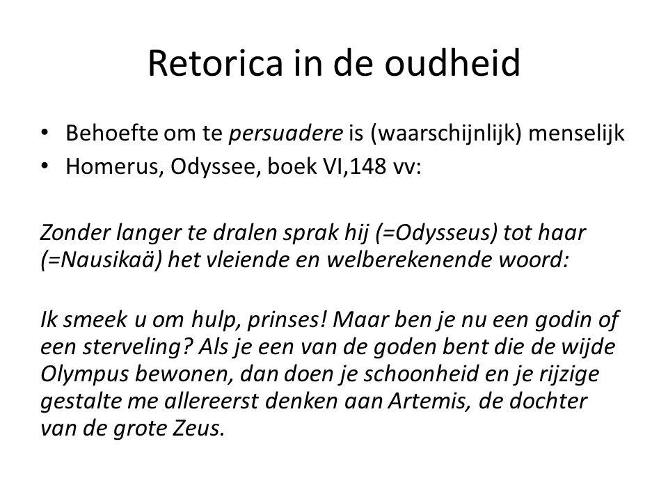 Retorica in de oudheid Behoefte om te persuadere is (waarschijnlijk) menselijk Homerus, Odyssee, boek VI,148 vv: Zonder langer te dralen sprak hij (=O