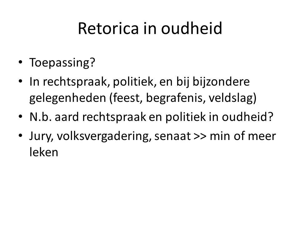 Retorica in oudheid Toepassing? In rechtspraak, politiek, en bij bijzondere gelegenheden (feest, begrafenis, veldslag) N.b. aard rechtspraak en politi