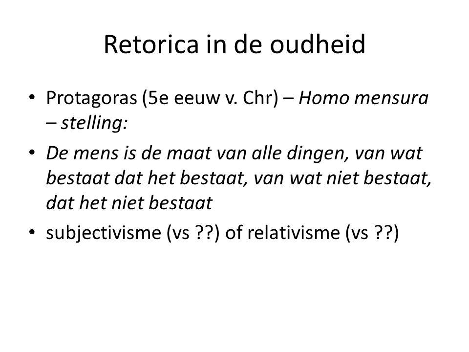 Retorica in de oudheid Protagoras (5e eeuw v. Chr) – Homo mensura – stelling: De mens is de maat van alle dingen, van wat bestaat dat het bestaat, van