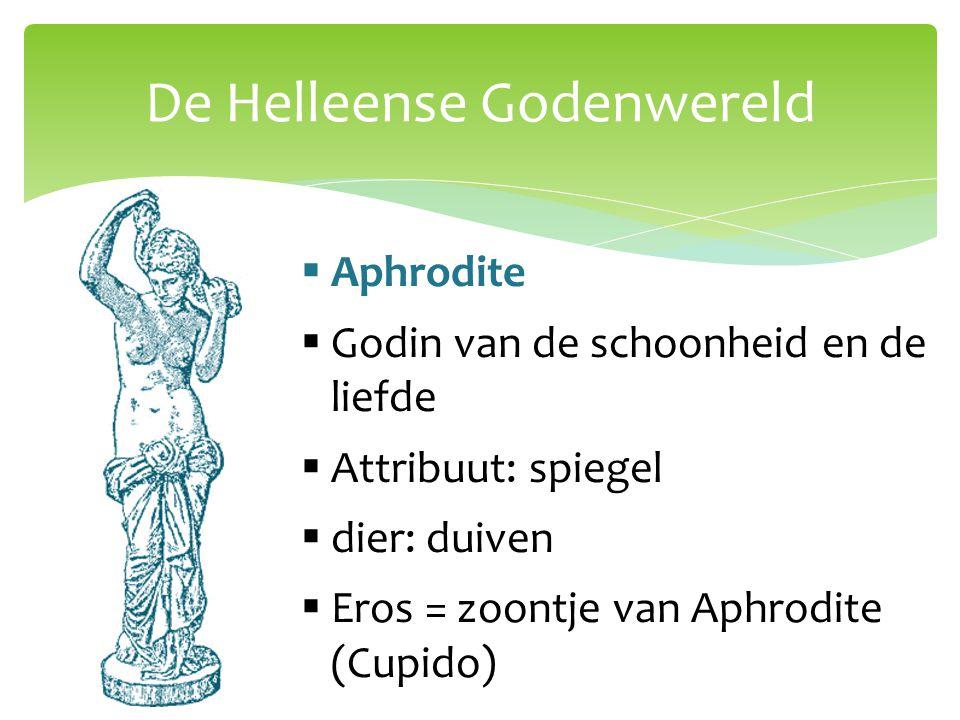 De Helleense Godenwereld  Aphrodite  Godin van de schoonheid en de liefde  Attribuut: spiegel  dier: duiven  Eros = zoontje van Aphrodite (Cupido