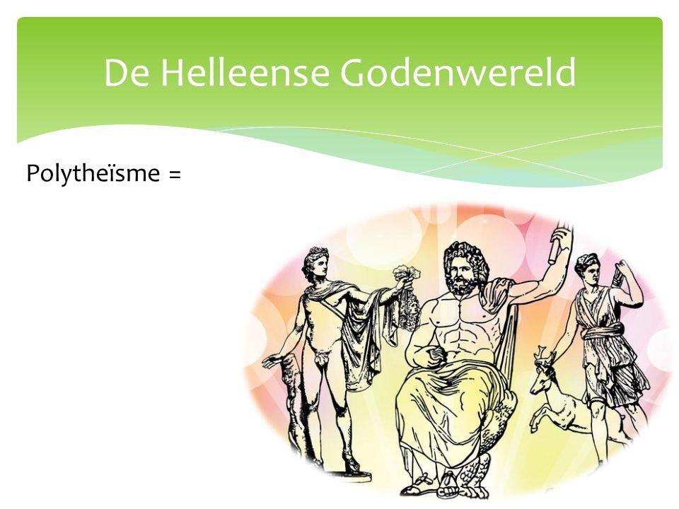 De Helleense Godenwereld Polytheïsme = Het vereren van meerdere goden.