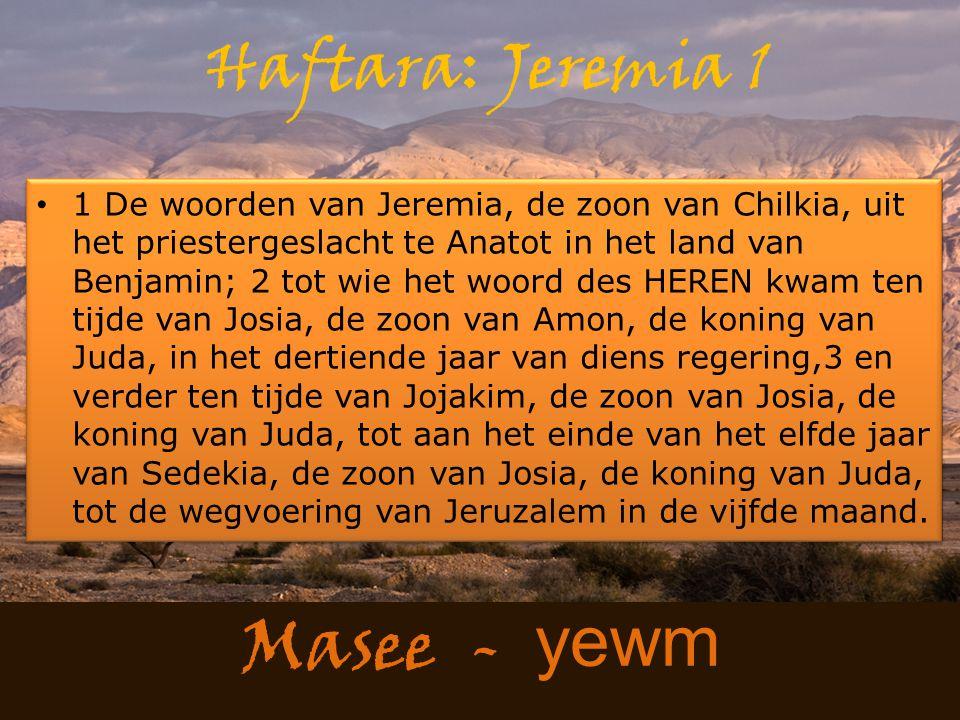 Masee - yewm Haftara: Jeremia 1 1 De woorden van Jeremia, de zoon van Chilkia, uit het priestergeslacht te Anatot in het land van Benjamin; 2 tot wie het woord des HEREN kwam ten tijde van Josia, de zoon van Amon, de koning van Juda, in het dertiende jaar van diens regering,3 en verder ten tijde van Jojakim, de zoon van Josia, de koning van Juda, tot aan het einde van het elfde jaar van Sedekia, de zoon van Josia, de koning van Juda, tot de wegvoering van Jeruzalem in de vijfde maand.