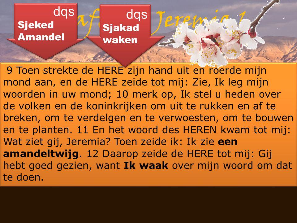 Masee - yewm Haftara: Jeremia 1 9 Toen strekte de HERE zijn hand uit en roerde mijn mond aan, en de HERE zeide tot mij: Zie, Ik leg mijn woorden in uw
