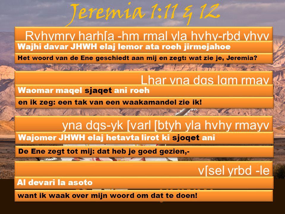 Masee - yewm Jeremia 1:11 & 12 Rvhymry harh[a -hm rmal yla hvhy-rbd yhyv Wajhi davar JHWH elaj lemor ata roeh jirmejahoe Lhar yna dqs lqm rmav Waomar maqel sjaqet ani roeh yna dqs-yk [varl [btyh yla hvhy rmayv Wajomer JHWH elaj hetavta lirot ki sjoqet ani v[sel yrbd -le Al devari la asoto Het woord van de Ene geschiedt aan mij en zegt: wat zie je, Jeremia.