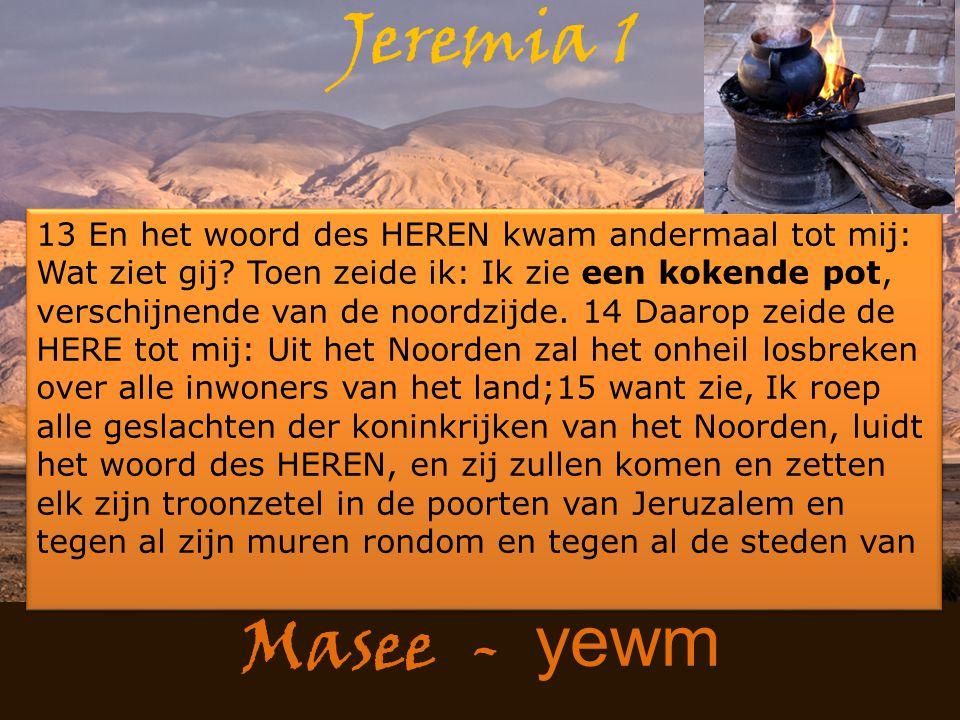 Masee - yewm Jeremia 1 13 En het woord des HEREN kwam andermaal tot mij: Wat ziet gij? Toen zeide ik: Ik zie een kokende pot, verschijnende van de noo