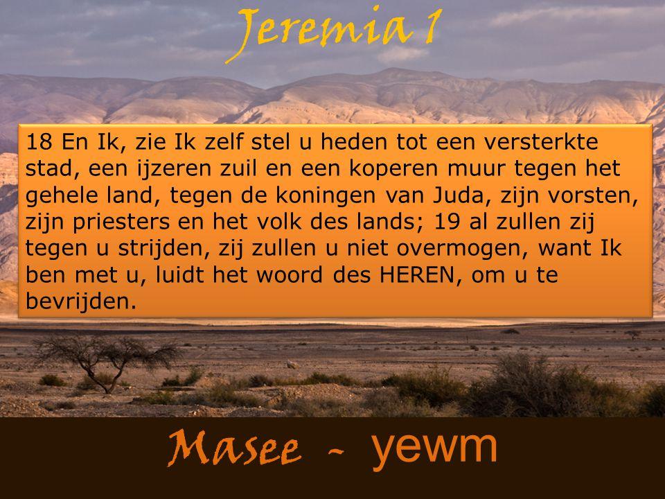 Masee - yewm Jeremia 1 18 En Ik, zie Ik zelf stel u heden tot een versterkte stad, een ijzeren zuil en een koperen muur tegen het gehele land, tegen de koningen van Juda, zijn vorsten, zijn priesters en het volk des lands; 19 al zullen zij tegen u strijden, zij zullen u niet overmogen, want Ik ben met u, luidt het woord des HEREN, om u te bevrijden.