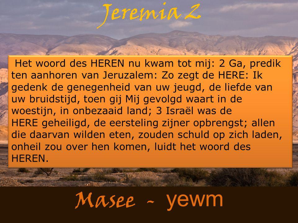 Masee - yewm Jeremia 2 Het woord des HEREN nu kwam tot mij: 2 Ga, predik ten aanhoren van Jeruzalem: Zo zegt de HERE: Ik gedenk de genegenheid van uw jeugd, de liefde van uw bruidstijd, toen gij Mij gevolgd waart in de woestijn, in onbezaaid land; 3 Israël was de HERE geheiligd, de eersteling zijner opbrengst; allen die daarvan wilden eten, zouden schuld op zich laden, onheil zou over hen komen, luidt het woord des HEREN.