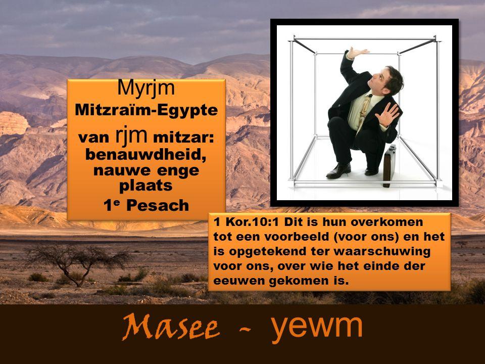 Masee - yewm Myrjm Mitzraïm-Egypte van rjm mitzar: benauwdheid, nauwe enge plaats 1 e Pesach Myrjm Mitzraïm-Egypte van rjm mitzar: benauwdheid, nauwe