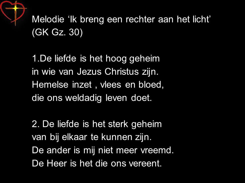 Melodie 'Ik breng een rechter aan het licht' (GK Gz. 30) 1.De liefde is het hoog geheim in wie van Jezus Christus zijn. Hemelse inzet, vlees en bloed,